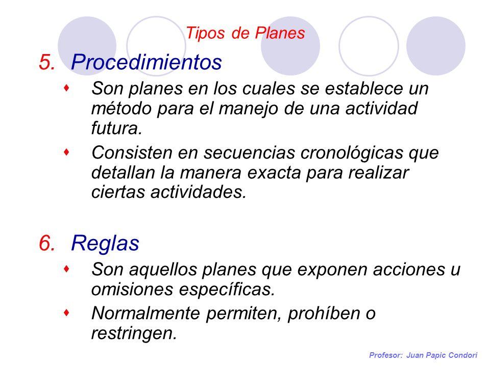 Tipos de Planes Profesor: Juan Papic Condori 5.Procedimientos Son planes en los cuales se establece un método para el manejo de una actividad futura.