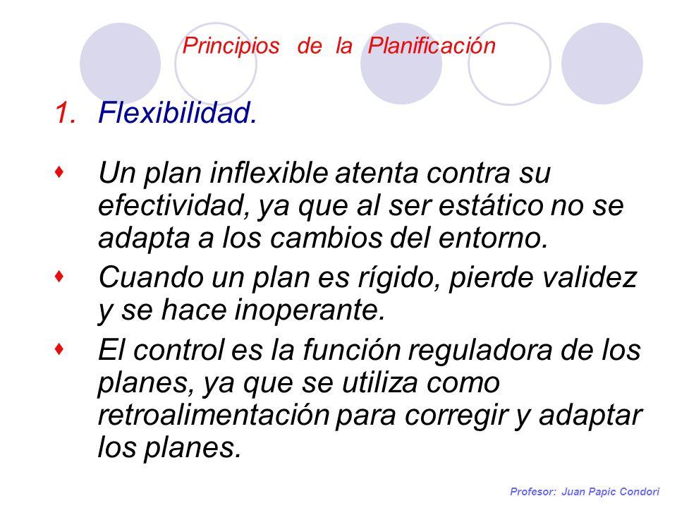 Principios de la Planificación Profesor: Juan Papic Condori 1.Flexibilidad. Un plan inflexible atenta contra su efectividad, ya que al ser estático no