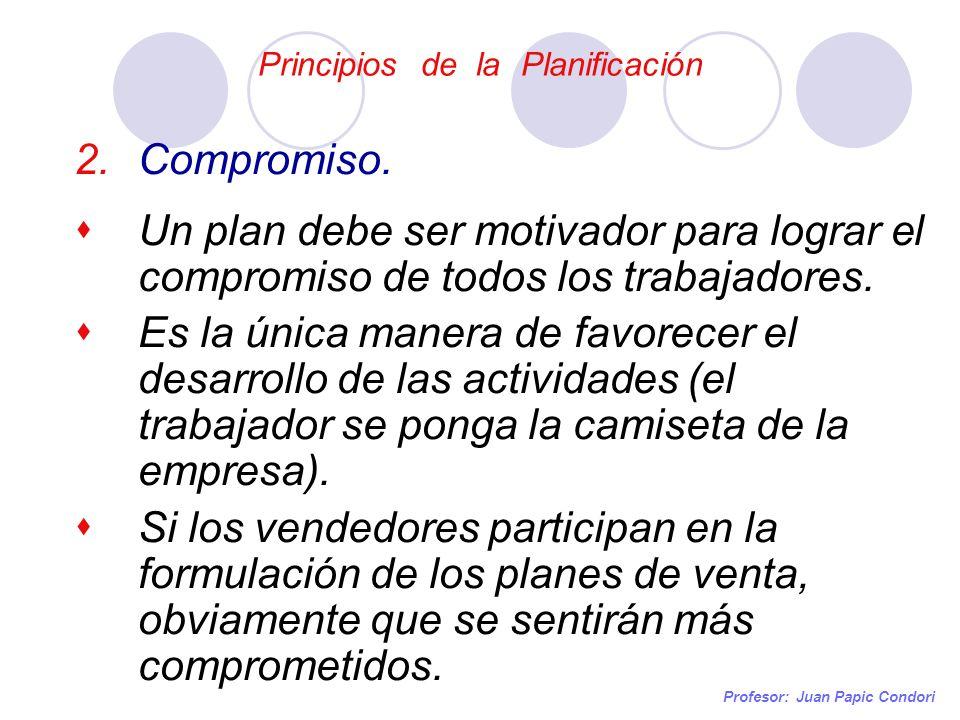 Principios de la Planificación Profesor: Juan Papic Condori 2.Compromiso. Un plan debe ser motivador para lograr el compromiso de todos los trabajador