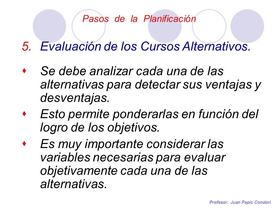 Pasos de la Planificación Profesor: Juan Papic Condori 5.Evaluación de los Cursos Alternativos. Se debe analizar cada una de las alternativas para det