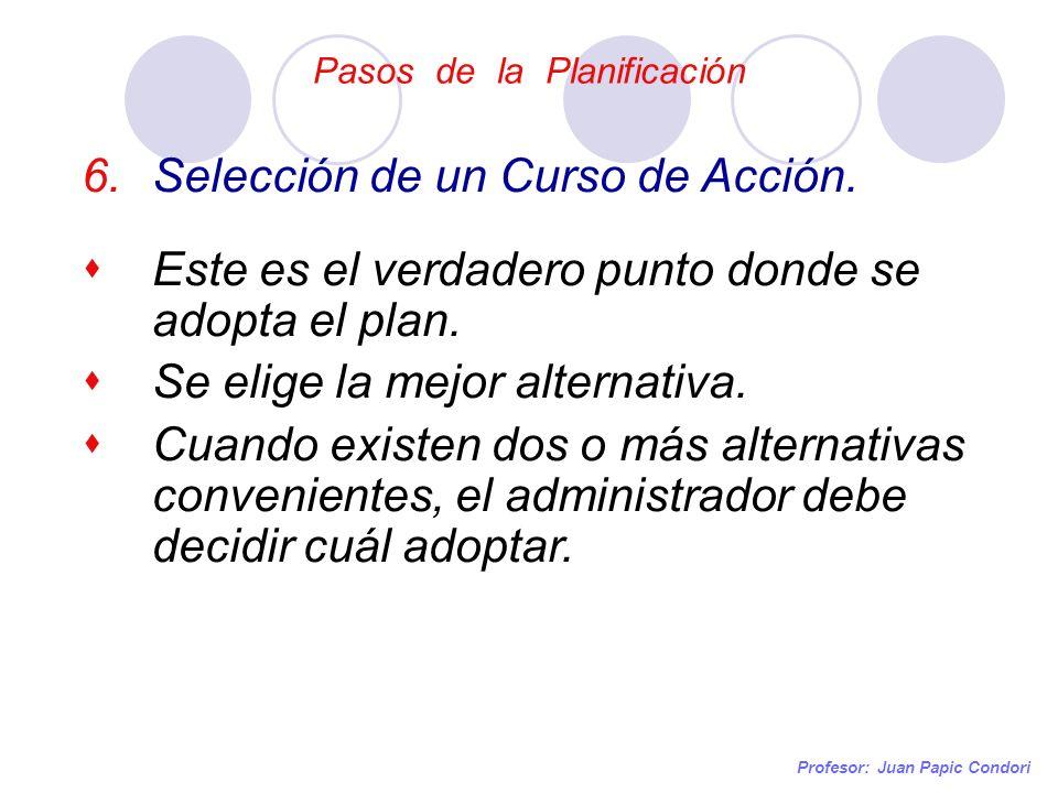 Pasos de la Planificación Profesor: Juan Papic Condori 6.Selección de un Curso de Acción. Este es el verdadero punto donde se adopta el plan. Se elige