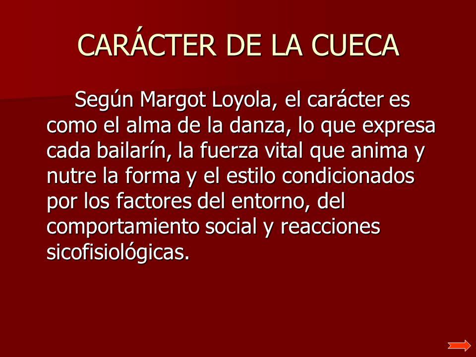 CARÁCTER DE LA CUECA Según Margot Loyola, el carácter es como el alma de la danza, lo que expresa cada bailarín, la fuerza vital que anima y nutre la
