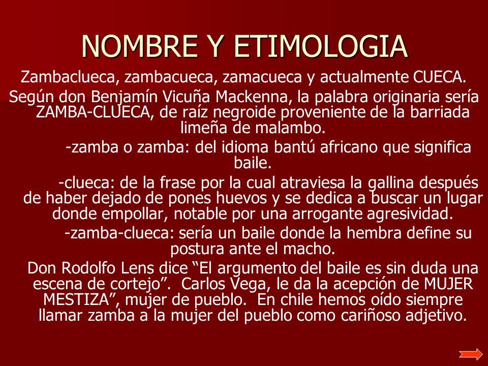 NOMBRE Y ETIMOLOGIA Zambaclueca, zambacueca, zamacueca y actualmente CUECA. Según don Benjamín Vicuña Mackenna, la palabra originaria sería ZAMBA-CLUE