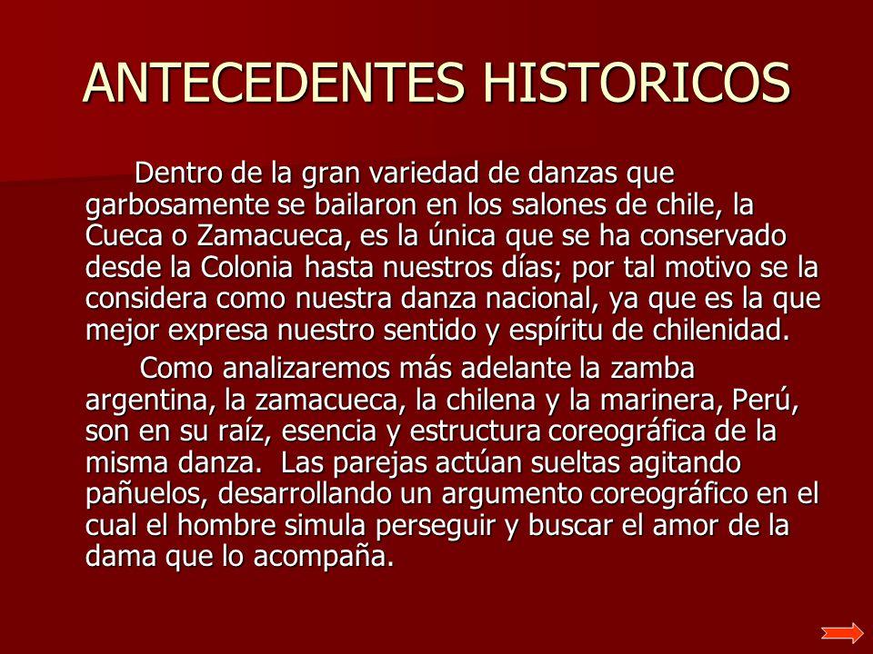ANTECEDENTES HISTORICOS Dentro de la gran variedad de danzas que garbosamente se bailaron en los salones de chile, la Cueca o Zamacueca, es la única q