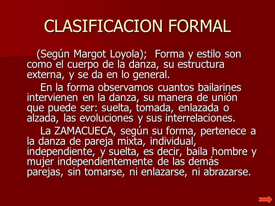 CLASIFICACION FORMAL (Según Margot Loyola); Forma y estilo son como el cuerpo de la danza, su estructura externa, y se da en lo general. (Según Margot