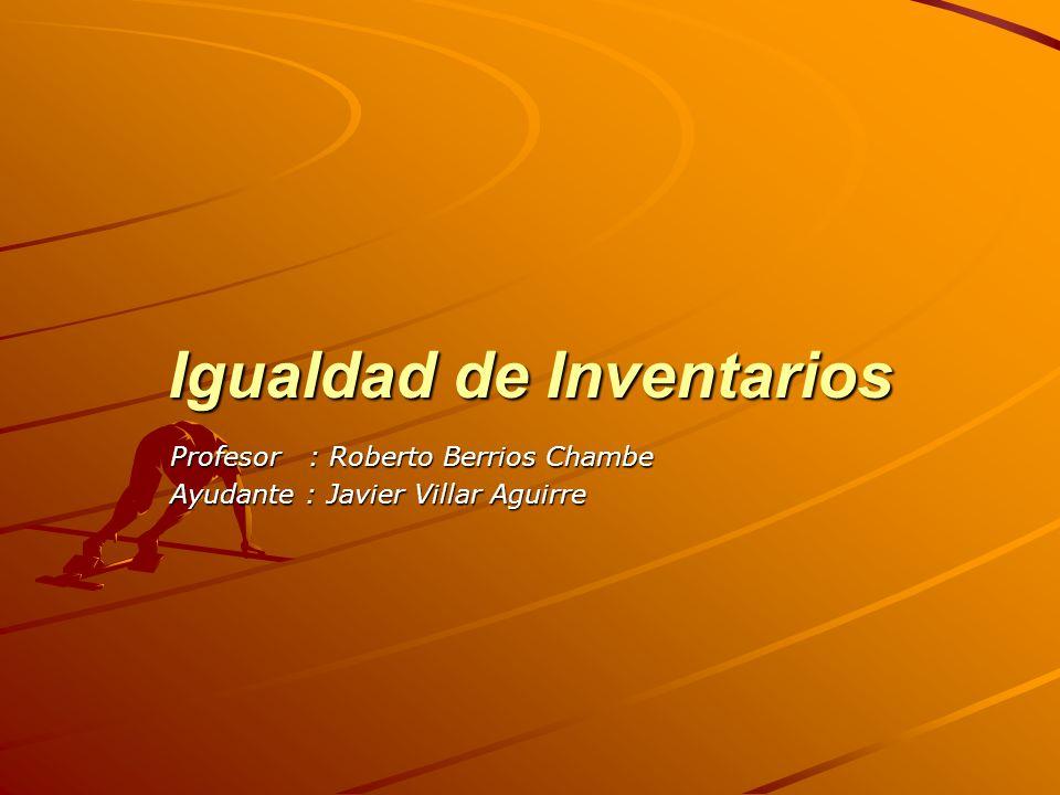 Igualdad de Inventarios Profesor : Roberto Berrios Chambe Ayudante : Javier Villar Aguirre