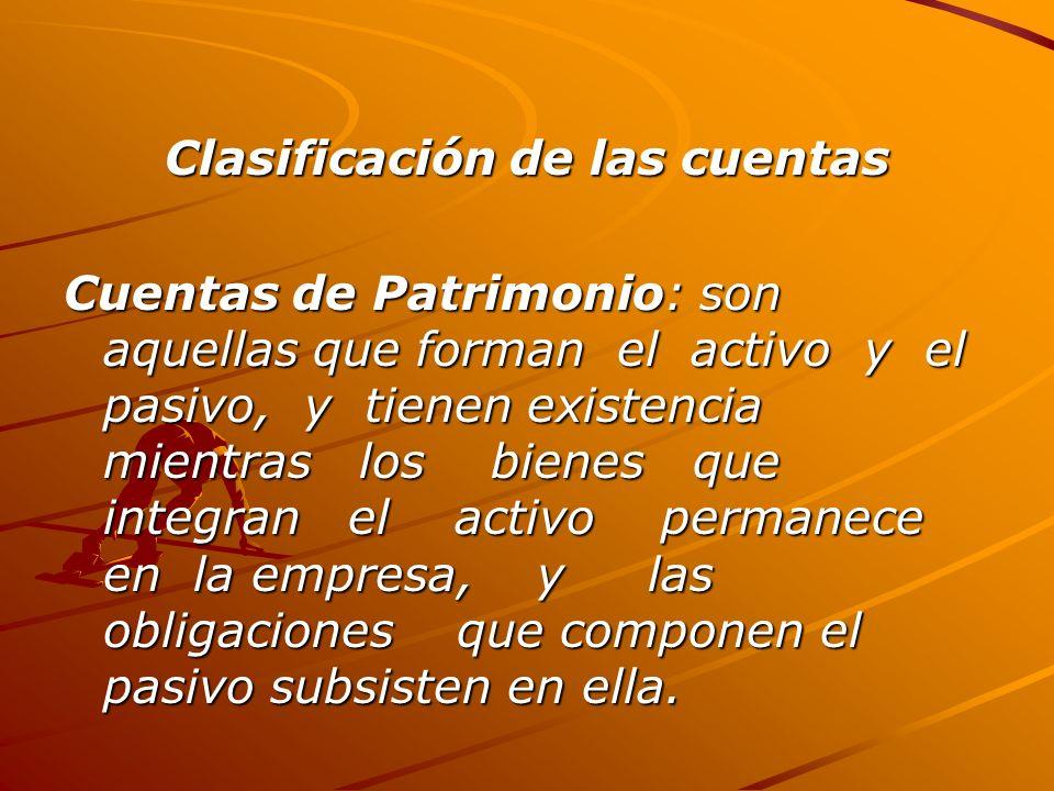 Clasificación de las cuentas Cuentas de Patrimonio: son aquellas que forman el activo y el pasivo, y tienen existencia mientras los bienes que integran el activo permanece en la empresa, y las obligaciones que componen el pasivo subsisten en ella.