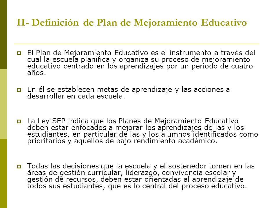 II- Definición de Plan de Mejoramiento Educativo El Plan de Mejoramiento Educativo es el instrumento a través del cual la escuela planifica y organiza