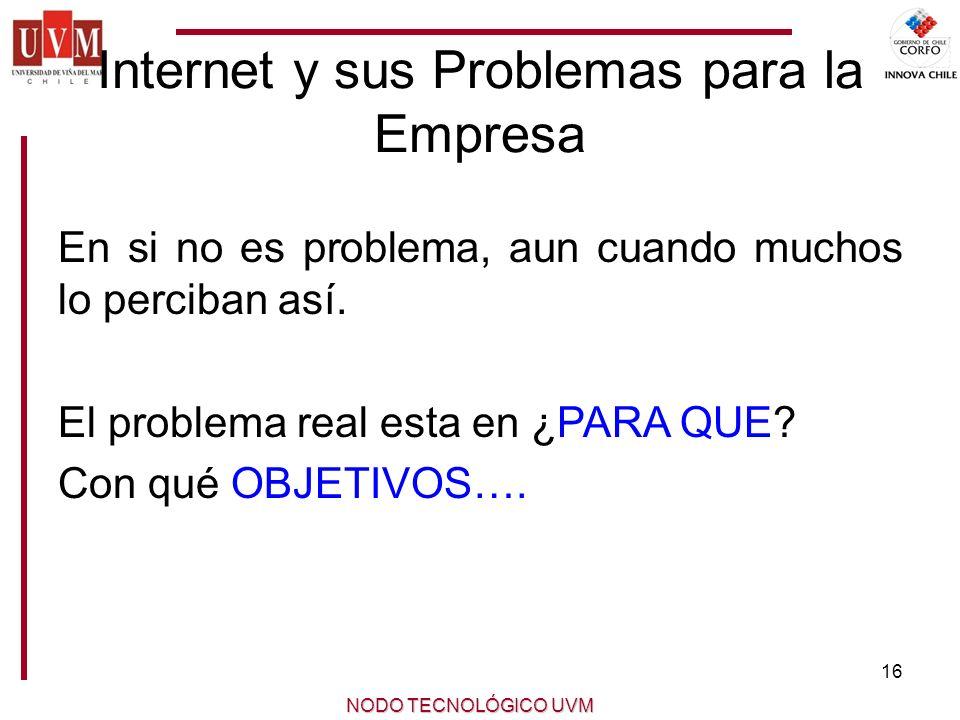 16 NODO TECNOLÓGICO UVM Internet y sus Problemas para la Empresa En si no es problema, aun cuando muchos lo perciban así.