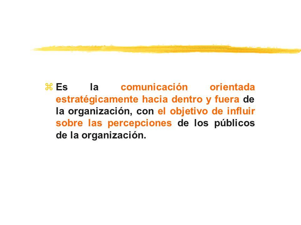 zEs la comunicación orientada estratégicamente hacia dentro y fuera de la organización, con el objetivo de influir sobre las percepciones de los públi