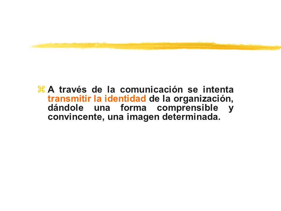 zA través de la comunicación se intenta transmitir la identidad de la organización, dándole una forma comprensible y convincente, una imagen determina