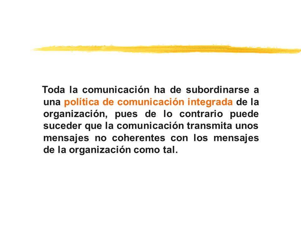 Toda la comunicación ha de subordinarse a una política de comunicación integrada de la organización, pues de lo contrario puede suceder que la comunic