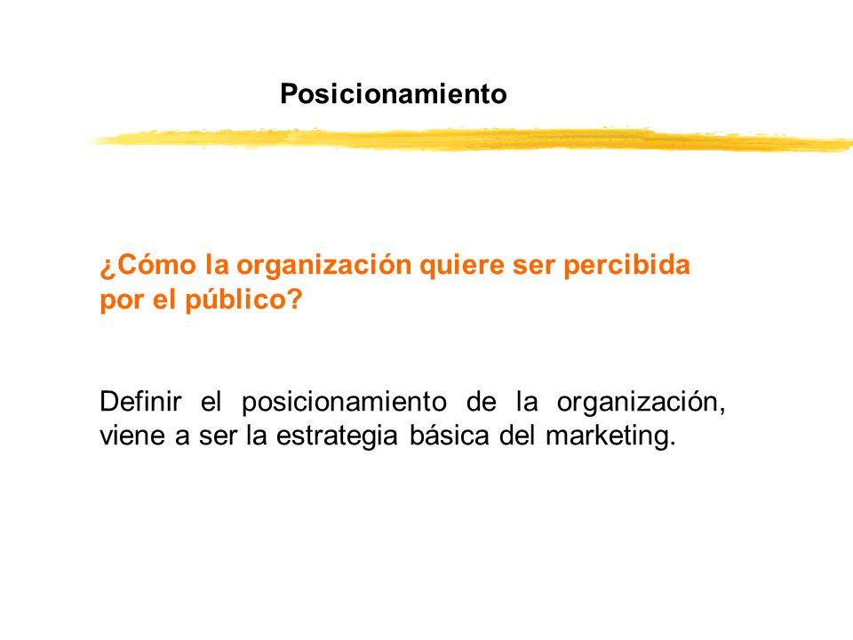 Posicionamiento ¿Cómo la organización quiere ser percibida por el público? Definir el posicionamiento de la organización, viene a ser la estrategia bá
