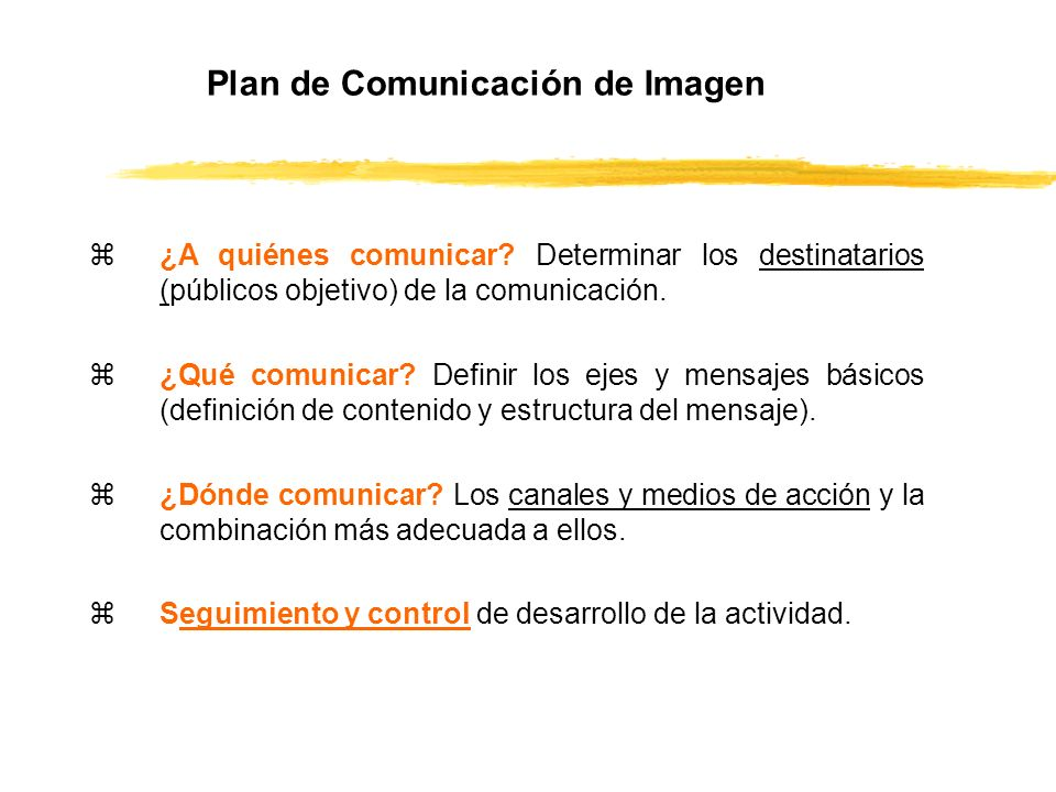 Plan de Comunicación de Imagen z¿A quiénes comunicar? Determinar los destinatarios (públicos objetivo) de la comunicación. z¿Qué comunicar? Definir lo