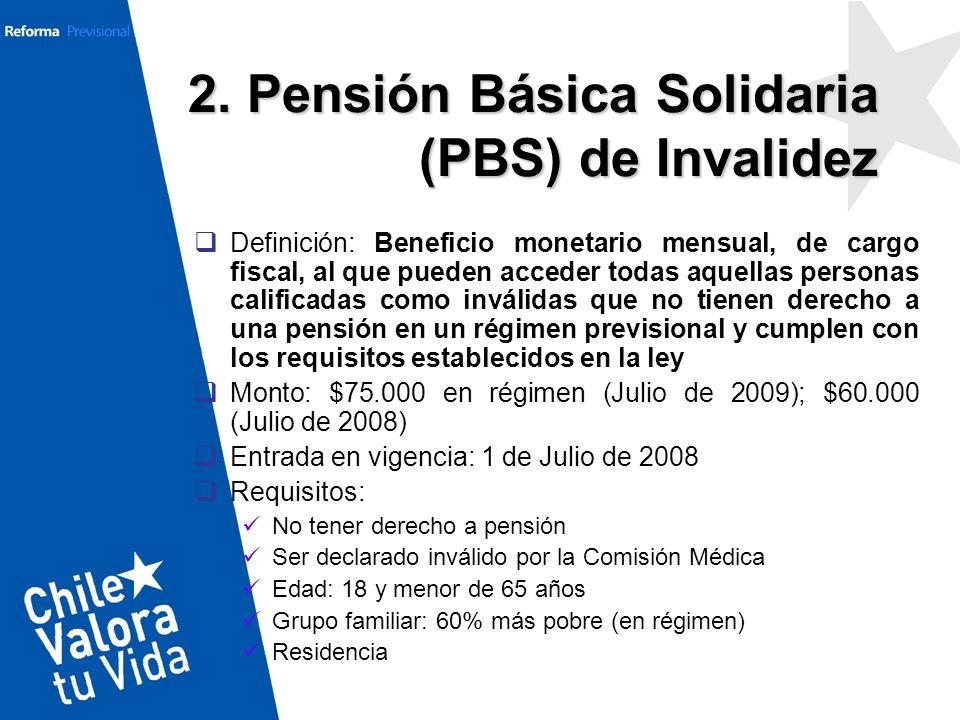 2. Pensión Básica Solidaria (PBS) de Invalidez Definición: Beneficio monetario mensual, de cargo fiscal, al que pueden acceder todas aquellas personas