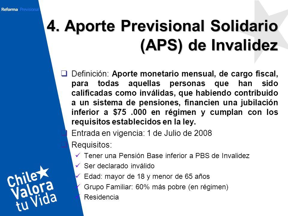 4. Aporte Previsional Solidario (APS) de Invalidez Definición: Aporte monetario mensual, de cargo fiscal, para todas aquellas personas que han sido ca