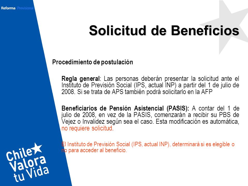 Solicitud de Beneficios Procedimiento de postulación Regla general : Las personas deberán presentar la solicitud ante el Instituto de Previsión Social