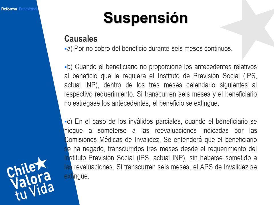 Suspensión Causales a) Por no cobro del beneficio durante seis meses continuos. b) Cuando el beneficiario no proporcione los antecedentes relativos al