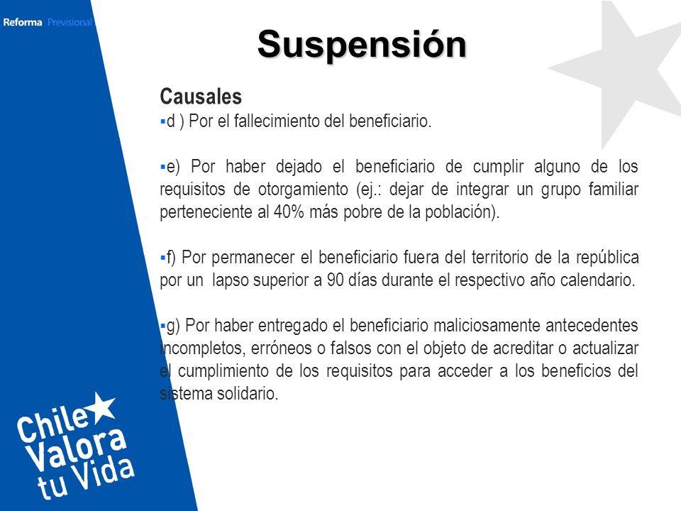 Suspensión Causales d ) Por el fallecimiento del beneficiario. e) Por haber dejado el beneficiario de cumplir alguno de los requisitos de otorgamiento