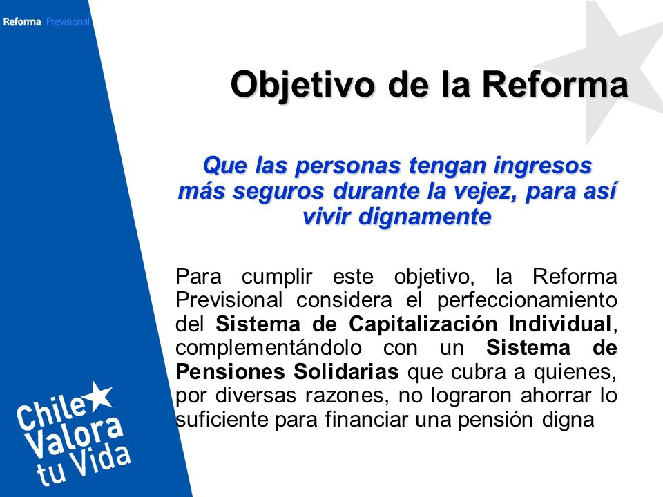 Que las personas tengan ingresos más seguros durante la vejez, para así vivir dignamente Para cumplir este objetivo, la Reforma Previsional considera