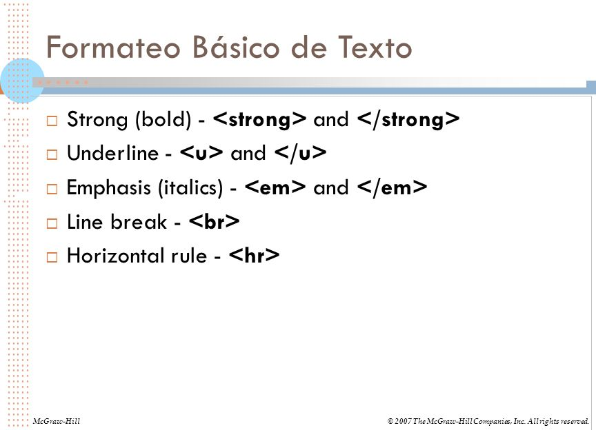 Formateo Básico de Texto Strong (bold) - and Underline - and Emphasis (italics) - and Line break - Horizontal rule - McGraw-Hill© 2007 The McGraw-Hill