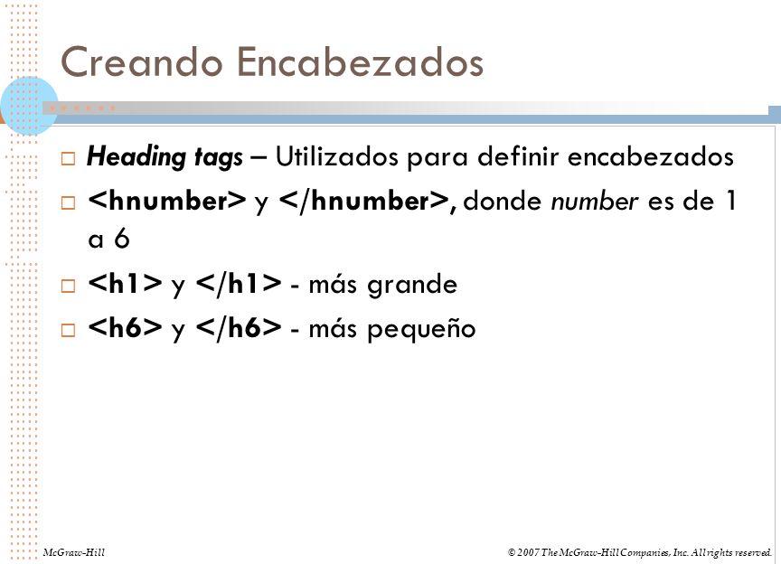 Creando Encabezados Heading tags – Utilizados para definir encabezados y, donde number es de 1 a 6 y - más grande y - más pequeño McGraw-Hill© 2007 The McGraw-Hill Companies, Inc.