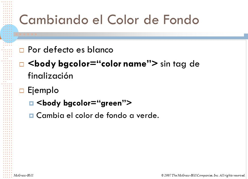 Cambiando el Color de Fondo Por defecto es blanco sin tag de finalización Ejemplo Cambia el color de fondo a verde. McGraw-Hill© 2007 The McGraw-Hill