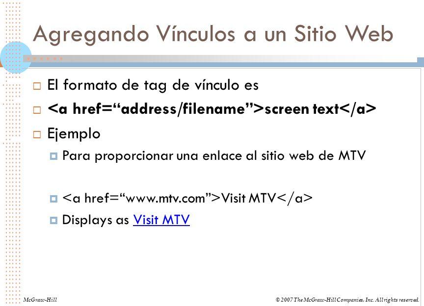 Agregando Vínculos a un Sitio Web El formato de tag de vínculo es screen text Ejemplo Para proporcionar una enlace al sitio web de MTV Visit MTV Displays as Visit MTV McGraw-Hill© 2007 The McGraw-Hill Companies, Inc.