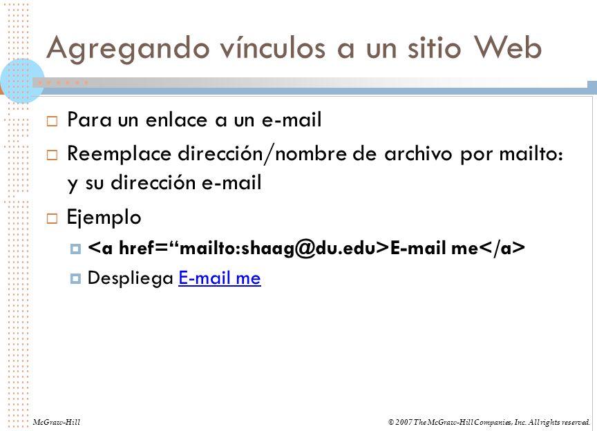 Agregando vínculos a un sitio Web Para un enlace a un e-mail Reemplace dirección/nombre de archivo por mailto: y su dirección e-mail Ejemplo E-mail me Despliega E-mail me McGraw-Hill© 2007 The McGraw-Hill Companies, Inc.