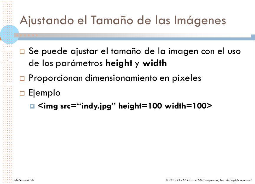 Ajustando el Tamaño de las Imágenes Se puede ajustar el tamaño de la imagen con el uso de los parámetros height y width Proporcionan dimensionamiento en pixeles Ejemplo McGraw-Hill© 2007 The McGraw-Hill Companies, Inc.
