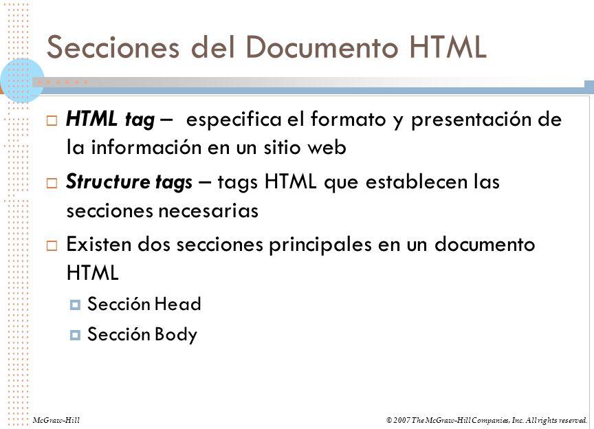 Secciones del Documento HTML HTML tag – especifica el formato y presentación de la información en un sitio web Structure tags – tags HTML que establecen las secciones necesarias Existen dos secciones principales en un documento HTML Sección Head Sección Body McGraw-Hill© 2007 The McGraw-Hill Companies, Inc.