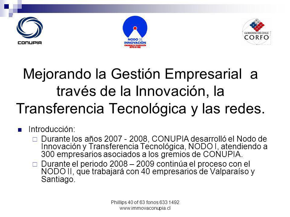 Phillips 40 of 63 fonos 633 1492 www.immovaconupia.cl Mejorando la Gestión Empresarial a través de la Innovación, la Transferencia Tecnológica y las redes.