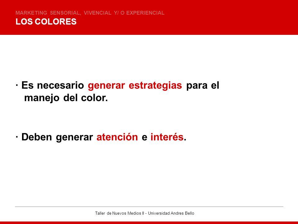 Taller de Nuevos Medios II - Universidad Andres Bello LOS COLORES MARKETING SENSORIAL, VIVENCIAL Y/ O EXPERIENCIAL · Es necesario generar estrategias