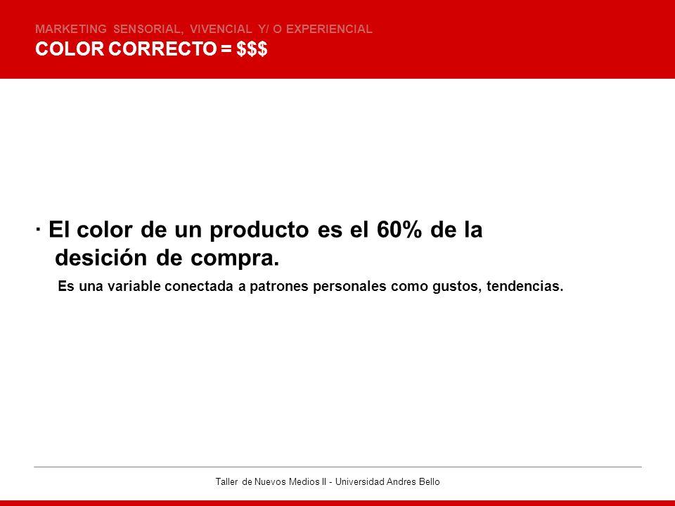 Taller de Nuevos Medios II - Universidad Andres Bello COLOR CORRECTO = $$$ MARKETING SENSORIAL, VIVENCIAL Y/ O EXPERIENCIAL · El color de un producto