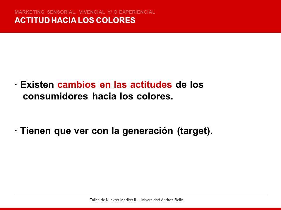 Taller de Nuevos Medios II - Universidad Andres Bello ACTITUD HACIA LOS COLORES MARKETING SENSORIAL, VIVENCIAL Y/ O EXPERIENCIAL · Existen cambios en