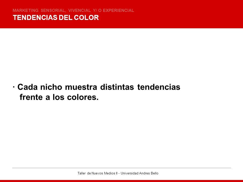 Taller de Nuevos Medios II - Universidad Andres Bello TENDENCIAS DEL COLOR MARKETING SENSORIAL, VIVENCIAL Y/ O EXPERIENCIAL · Cada nicho muestra disti