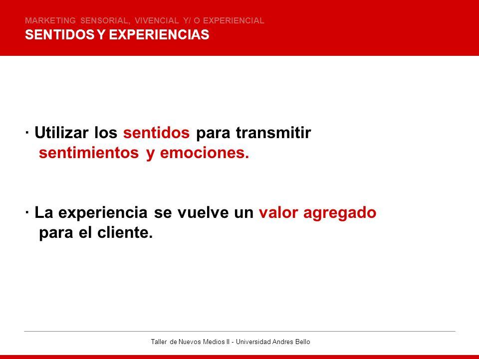Taller de Nuevos Medios II - Universidad Andres Bello BASE PSICOLOGICA MARKETING SENSORIAL, VIVENCIAL Y/ O EXPERIENCIAL · Recibimos información a través de los 5 sentidos.