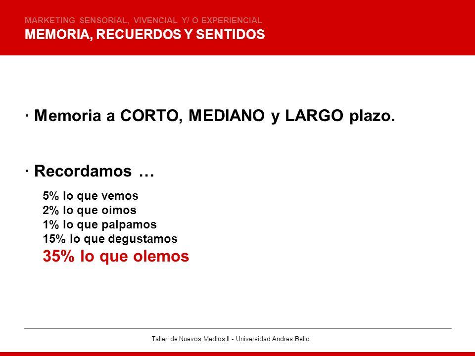 Taller de Nuevos Medios II - Universidad Andres Bello MEMORIA, RECUERDOS Y SENTIDOS MARKETING SENSORIAL, VIVENCIAL Y/ O EXPERIENCIAL · Memoria a CORTO