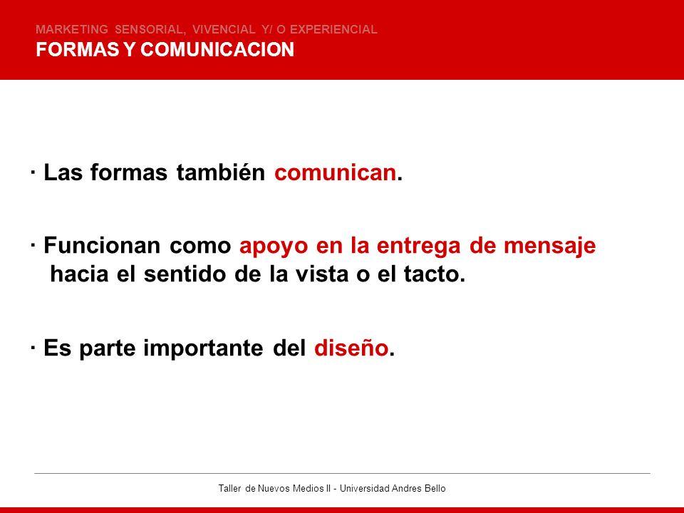 Taller de Nuevos Medios II - Universidad Andres Bello FORMAS Y COMUNICACION MARKETING SENSORIAL, VIVENCIAL Y/ O EXPERIENCIAL · Las formas también comu