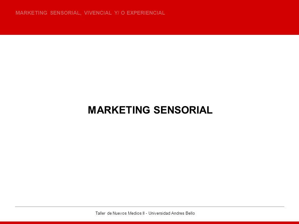 Taller de Nuevos Medios II - Universidad Andres Bello MARKETING SENSORIAL, VIVENCIAL Y/ O EXPERIENCIAL MARKETING SENSORIAL
