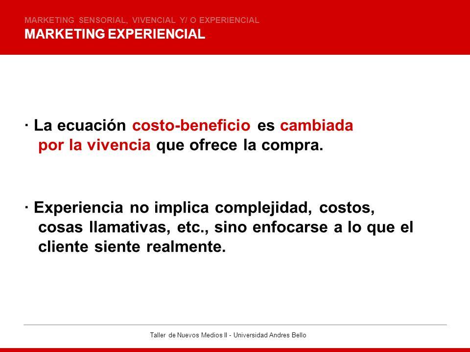 Taller de Nuevos Medios II - Universidad Andres Bello MARKETING EXPERIENCIAL MARKETING SENSORIAL, VIVENCIAL Y/ O EXPERIENCIAL · La ecuación costo-bene