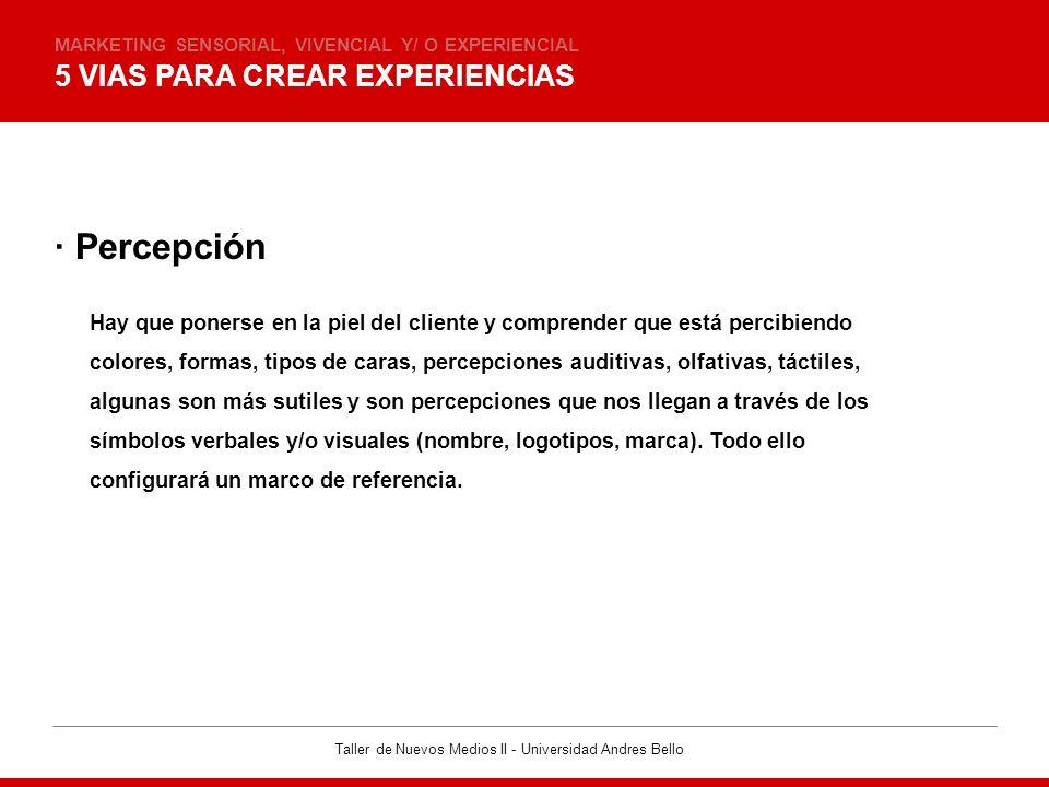 Taller de Nuevos Medios II - Universidad Andres Bello 5 VIAS PARA CREAR EXPERIENCIAS MARKETING SENSORIAL, VIVENCIAL Y/ O EXPERIENCIAL · Percepción Hay