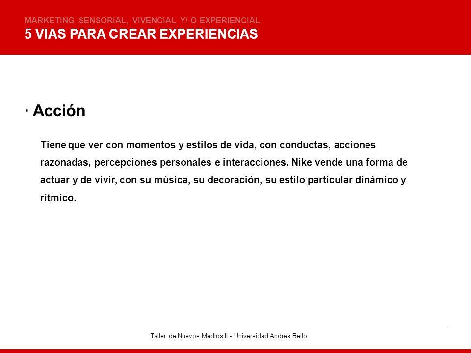 Taller de Nuevos Medios II - Universidad Andres Bello 5 VIAS PARA CREAR EXPERIENCIAS MARKETING SENSORIAL, VIVENCIAL Y/ O EXPERIENCIAL · Acción Tiene q