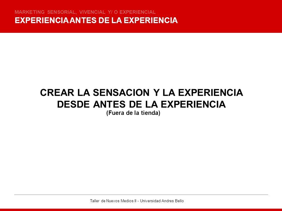 Taller de Nuevos Medios II - Universidad Andres Bello EXPERIENCIA ANTES DE LA EXPERIENCIA MARKETING SENSORIAL, VIVENCIAL Y/ O EXPERIENCIAL CREAR LA SE