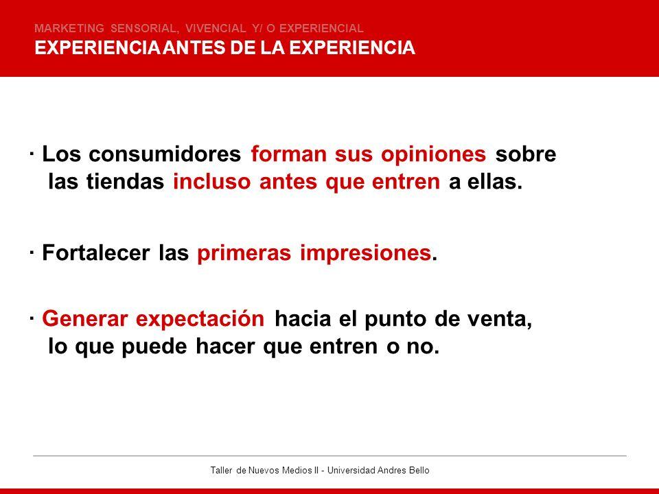 Taller de Nuevos Medios II - Universidad Andres Bello EXPERIENCIA ANTES DE LA EXPERIENCIA MARKETING SENSORIAL, VIVENCIAL Y/ O EXPERIENCIAL · Los consu