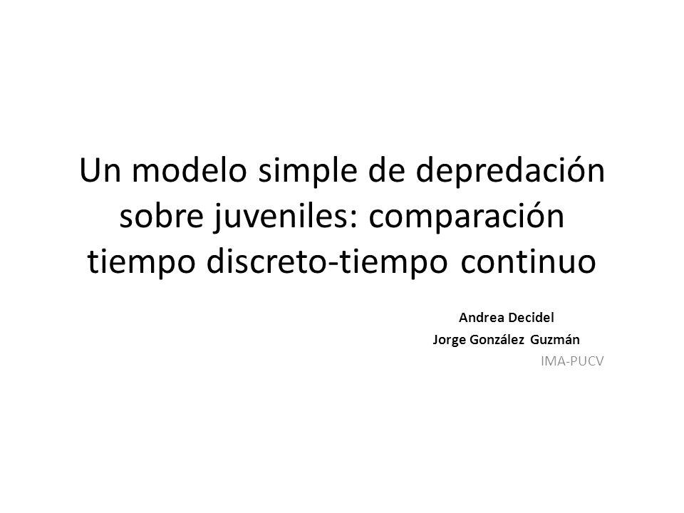Un modelo simple de depredación sobre juveniles: comparación tiempo discreto-tiempo continuo Andrea Decidel Jorge González Guzmán IMA-PUCV