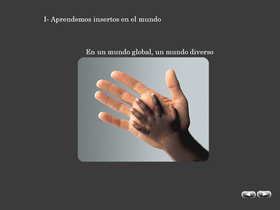 I- Aprendemos insertos en el mundo En un mundo global, un mundo diverso