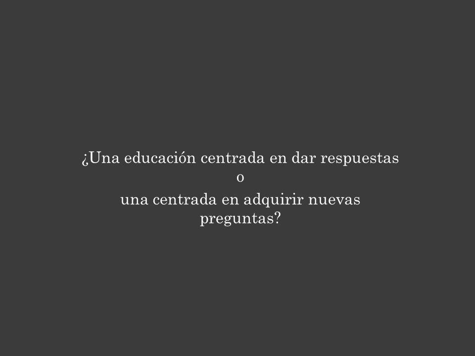 ¿Una educación centrada en dar respuestas o una centrada en adquirir nuevas preguntas