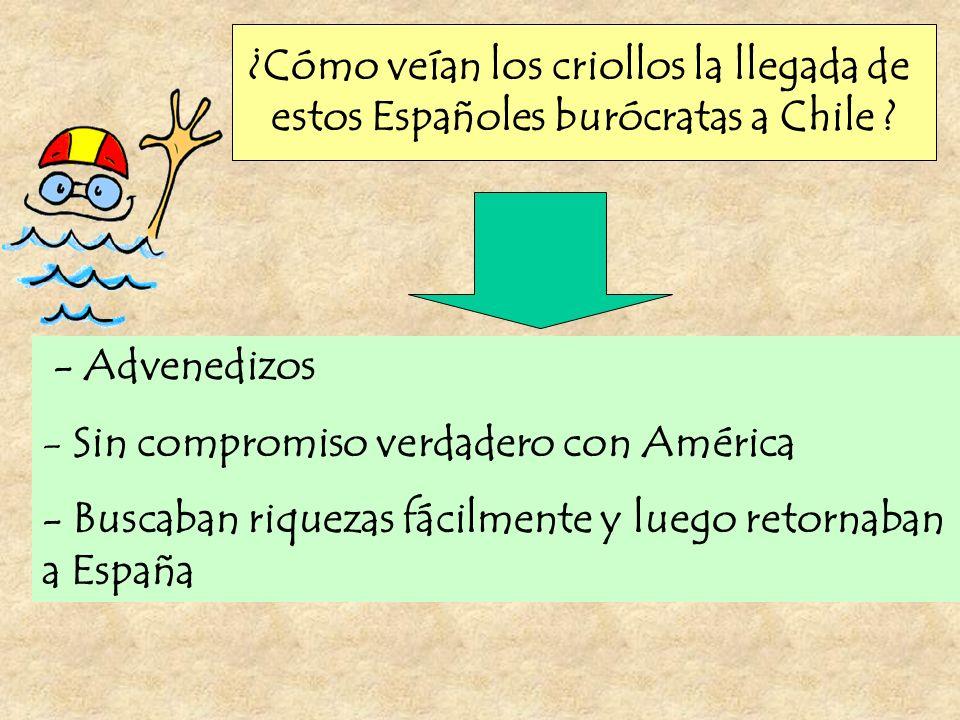 ¿Cómo veían los criollos la llegada de estos Españoles burócratas a Chile ? - Advenedizos - Sin compromiso verdadero con América - Buscaban riquezas f