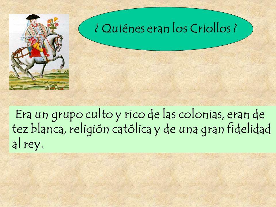 ¿ Quiénes eran los Criollos ? Era un grupo culto y rico de las colonias, eran de tez blanca, religión católica y de una gran fidelidad al rey.